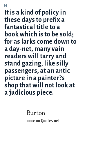 Burton: It is a kind of policy in these days to prefix a fantastical title to a book which is to be sold; for as larks come down to a day-net, many vain readers will tarry and stand gazing, like silly passengers, at an antic picture in a painter?s shop that will not look at a judicious piece.