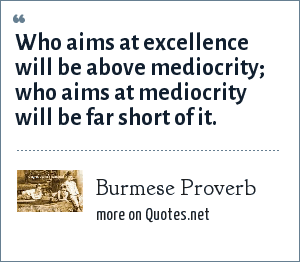 Burmese Proverb: Who aims at excellence will be above mediocrity; who aims at mediocrity will be far short of it.