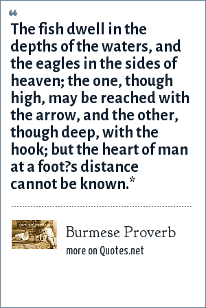 Burmese Proverb: The fish dwell in the depths of the waters, and the eagles in the sides of heaven; the one, though high, may be reached with the arrow, and the other, though deep, with the hook; but the heart of man at a foot?s distance cannot be known.*