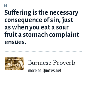 Burmese Proverb: Suffering is the necessary consequence of sin, just as when you eat a sour fruit a stomach complaint ensues.