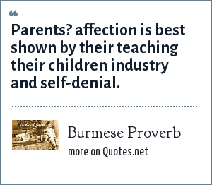 Burmese Proverb: Parents? affection is best shown by their teaching their children industry and self-denial.