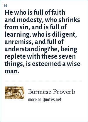 Burmese Proverb: He who is full of faith and modesty, who shrinks from sin, and is full of learning, who is diligent, unremiss, and full of understanding?he, being replete with these seven things, is esteemed a wise man.