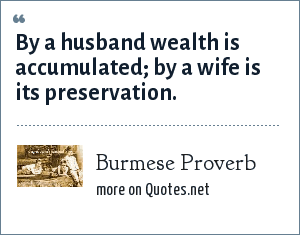 Burmese Proverb: By a husband wealth is accumulated; by a wife is its preservation.
