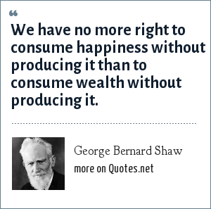 George Bernard Shaw: We have no more right to consume happiness without producing it than to consume wealth without producing it.