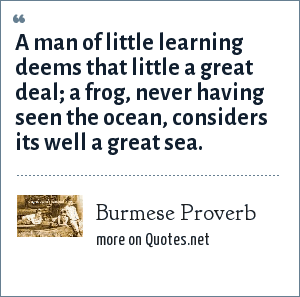Burmese Proverb: A man of little learning deems that little a great deal; a frog, never having seen the ocean, considers its well a great sea.