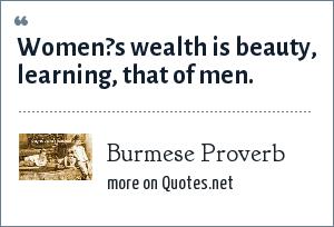 Burmese Proverb: Women?s wealth is beauty, learning, that of men.
