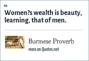 Burmese Proverb: Women?s wealth is beauty, learning, that of men.