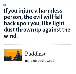 Buddhist: If you injure a harmless person, the evil will fall back upon you, like light dust thrown up against the wind.