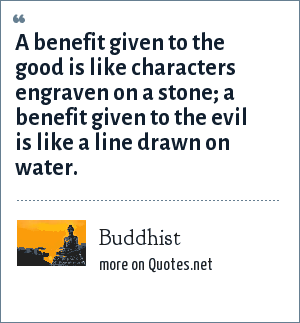 Buddhist: A benefit given to the good is like characters engraven on a stone; a benefit given to the evil is like a line drawn on water.