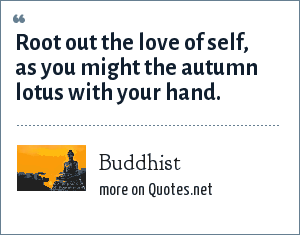 Buddhist: Root out the love of self, as you might the autumn lotus with your hand.