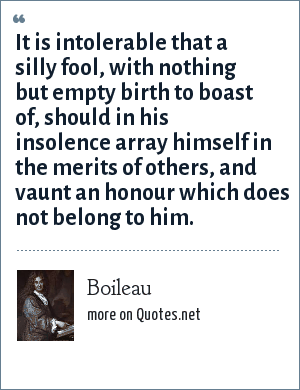 Boileau: It is intolerable that a silly fool, with nothing but empty birth to boast of, should in his insolence array himself in the merits of others, and vaunt an honour which does not belong to him.