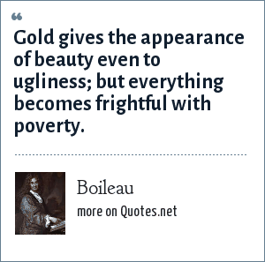 Boileau: Gold gives the appearance of beauty even to ugliness; but everything becomes frightful with poverty.