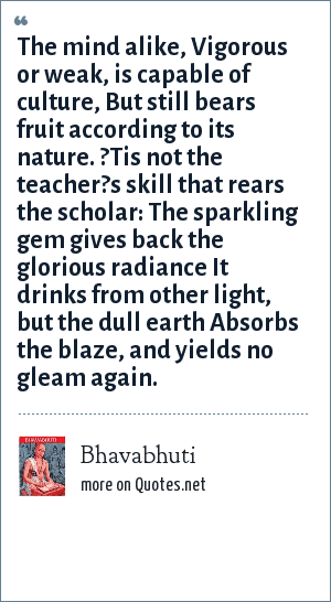 Bhavabhuti: The mind alike, Vigorous or weak, is capable of culture, But still bears fruit according to its nature. ?Tis not the teacher?s skill that rears the scholar: The sparkling gem gives back the glorious radiance It drinks from other light, but the dull earth Absorbs the blaze, and yields no gleam again.