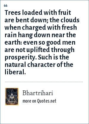 Bhartrihari: Trees loaded with fruit are bent down; the clouds when charged with fresh rain hang down near the earth: even so good men are not uplifted through prosperity. Such is the natural character of the liberal.