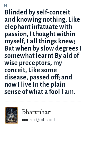 Bhartrihari: Blinded by self-conceit and knowing nothing, Like elephant infatuate with passion, I thought within myself, I all things knew; But when by slow degrees I somewhat learnt By aid of wise preceptors, my conceit, Like some disease, passed off; and now I live In the plain sense of what a fool I am.
