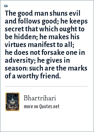 Bhartrihari: The good man shuns evil and follows good; he keeps secret that which ought to be hidden; he makes his virtues manifest to all; he does not forsake one in adversity; he gives in season: such are the marks of a worthy friend.