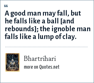 Bhartrihari: A good man may fall, but he falls like a ball [and rebounds]; the ignoble man falls like a lump of clay.