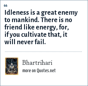 Bhartrihari: Idleness is a great enemy to mankind. There is no friend like energy, for, if you cultivate that, it will never fail.