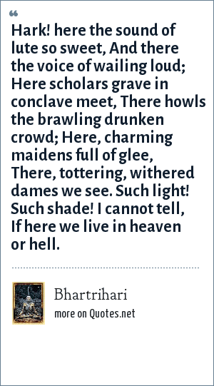 Bhartrihari: Hark! here the sound of lute so sweet, And there the voice of wailing loud; Here scholars grave in conclave meet, There howls the brawling drunken crowd; Here, charming maidens full of glee, There, tottering, withered dames we see. Such light! Such shade! I cannot tell, If here we live in heaven or hell.