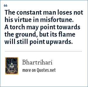 Bhartrihari: The constant man loses not his virtue in misfortune. A torch may point towards the ground, but its flame will still point upwards.