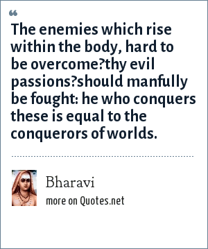 Bharavi: The enemies which rise within the body, hard to be overcome?thy evil passions?should manfully be fought: he who conquers these is equal to the conquerors of worlds.