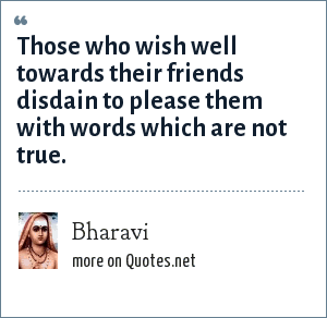 Bharavi: Those who wish well towards their friends disdain to please them with words which are not true.