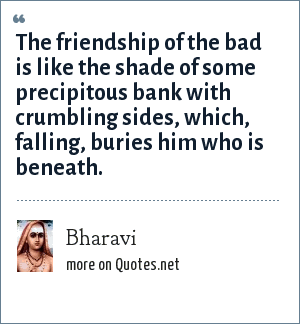 Bharavi: The friendship of the bad is like the shade of some precipitous bank with crumbling sides, which, falling, buries him who is beneath.