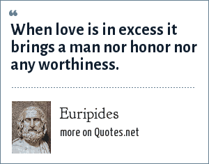 Euripides: When love is in excess it brings a man nor honor nor any worthiness.