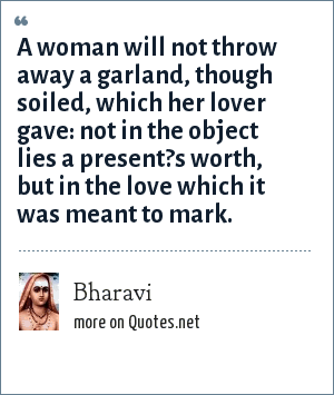 Bharavi: A woman will not throw away a garland, though soiled, which her lover gave: not in the object lies a present?s worth, but in the love which it was meant to mark.