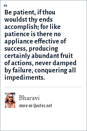 Bharavi: Be patient, if thou wouldst thy ends accomplish; for like patience is there no appliance effective of success, producing certainly abundant fruit of actions, never damped by failure, conquering all impediments.