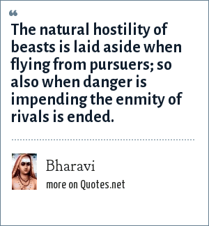 Bharavi: The natural hostility of beasts is laid aside when flying from pursuers; so also when danger is impending the enmity of rivals is ended.