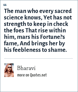 Bharavi: The man who every sacred science knows, Yet has not strength to keep in check the foes That rise within him, mars his Fortune?s fame, And brings her by his feebleness to shame.