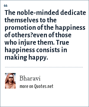 Bharavi: The noble-minded dedicate themselves to the promotion of the happiness of others?even of those who injure them. True happiness consists in making happy.