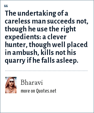 Bharavi: The undertaking of a careless man succeeds not, though he use the right expedients: a clever hunter, though well placed in ambush, kills not his quarry if he falls asleep.