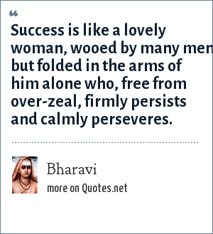 Bharavi: Success is like a lovely woman, wooed by many men, but folded in the arms of him alone who, free from over-zeal, firmly persists and calmly perseveres.
