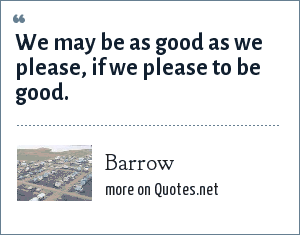 Barrow: We may be as good as we please, if we please to be good.