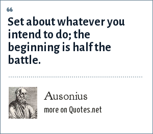 Ausonius: Set about whatever you intend to do; the beginning is half the battle.
