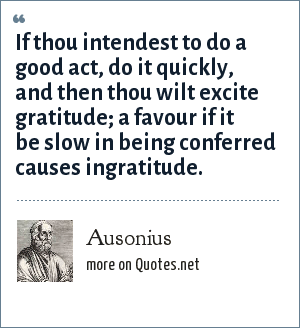 Ausonius: If thou intendest to do a good act, do it quickly, and then thou wilt excite gratitude; a favour if it be slow in being conferred causes ingratitude.