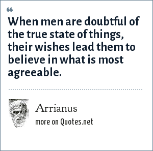 Arrianus: When men are doubtful of the true state of things, their wishes lead them to believe in what is most agreeable.