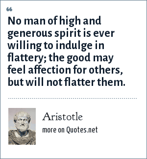 Aristotle: No man of high and generous spirit is ever willing to indulge in flattery; the good may feel affection for others, but will not flatter them.