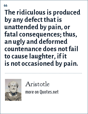 Aristotle: The ridiculous is produced by any defect that is unattended by pain, or fatal consequences; thus, an ugly and deformed countenance does not fail to cause laughter, if it is not occasioned by pain.