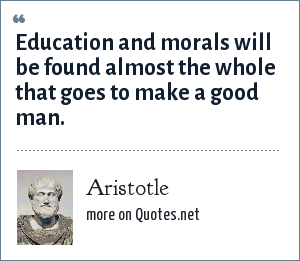 Aristotle: Education and morals will be found almost the whole that goes to make a good man.