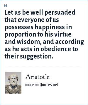 Aristotle: Let us be well persuaded that everyone of us possesses happiness in proportion to his virtue and wisdom, and according as he acts in obedience to their suggestion.