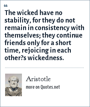 Aristotle: The wicked have no stability, for they do not remain in consistency with themselves; they continue friends only for a short time, rejoicing in each other?s wickedness.