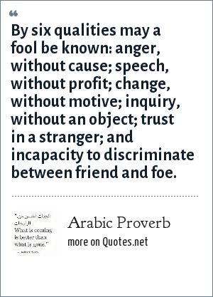 Arabic Proverb: By six qualities may a fool be known: anger, without cause; speech, without profit; change, without motive; inquiry, without an object; trust in a stranger; and incapacity to discriminate between friend and foe.