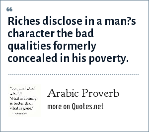Arabic Proverb: Riches disclose in a man?s character the bad qualities formerly concealed in his poverty.
