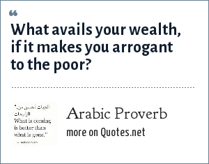 Arabic Proverb: What avails your wealth, if it makes you arrogant to the poor?