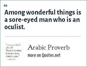 Arabic Proverb: Among wonderful things is a sore-eyed man who is an oculist.