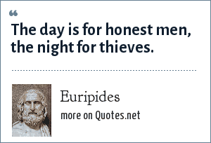 Euripides: The day is for honest men, the night for thieves.