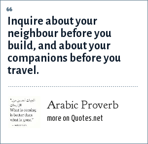 Arabic Proverb: Inquire about your neighbour before you build, and about your companions before you travel.